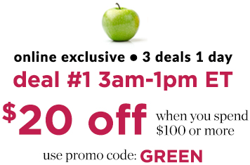 Online Exclusive: 3 Deals/1 Day ... Deal #1: 3am-1pm ET: $20 Off When You Spend $100 or More! Use Promo Code: GREEN.