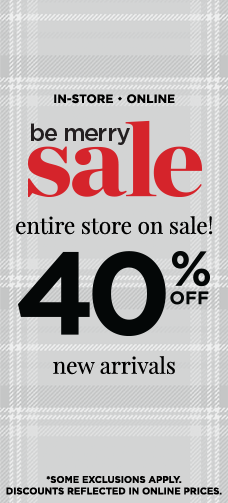 "In-Store • Online: ""Be Merry Sale"" - The Entire Store Is On-Sale! 40% Off New Arrivals! (Some Exclusions Apply. Discounts Reflected In Online Prices.)"
