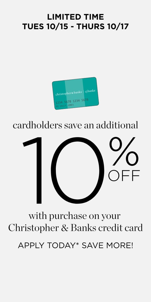 Cardholders save an additional 10% Off with purchase on yoru Christopher & Banks credit card. Apply Today*, Save More. Learn More.