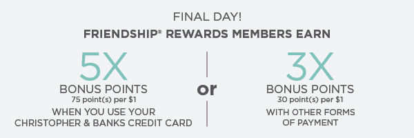 Final Day! Friendship® Rewards Members Earn 5-times Bonus Points (75 point(s) per $1) when using their Christopher & Banks Credit Card. Or, 3-times Bonus Points (30 point(s) per $1) with other forms of payment.
