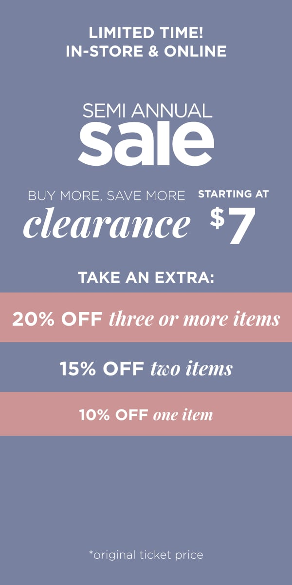 In-Store & Online - Limited Time! Semi Annual Sale: Buy More, Save More Clearance Starting at $7 Take an Extra 20% off 3 or more, extra 15% off 2, extra 10% off 1. Learn More.