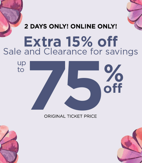 2 Days Only! Online Only! Take an Extra 15% Off of Sale and Clearance items for a Savings of up to 75% Off the Original Ticket Price!