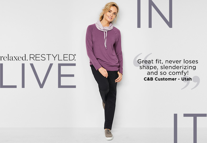 """Relaxed. RESTYLED.® Live In It! """"Great fit, never loses shape, slenderizing and so comfy!"""" - C&B Customer, Utah."""