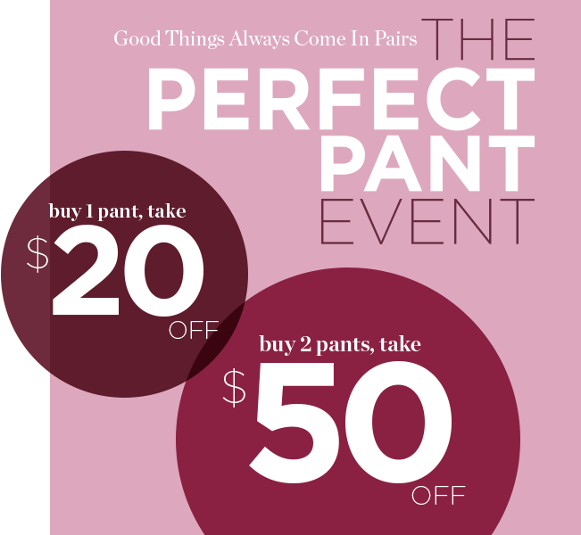 Good Things Always Come In Pairs: The Perfect Pant Event! Buy 1 pant, take $20 Off! Buy 2 pants, take $50 Off!