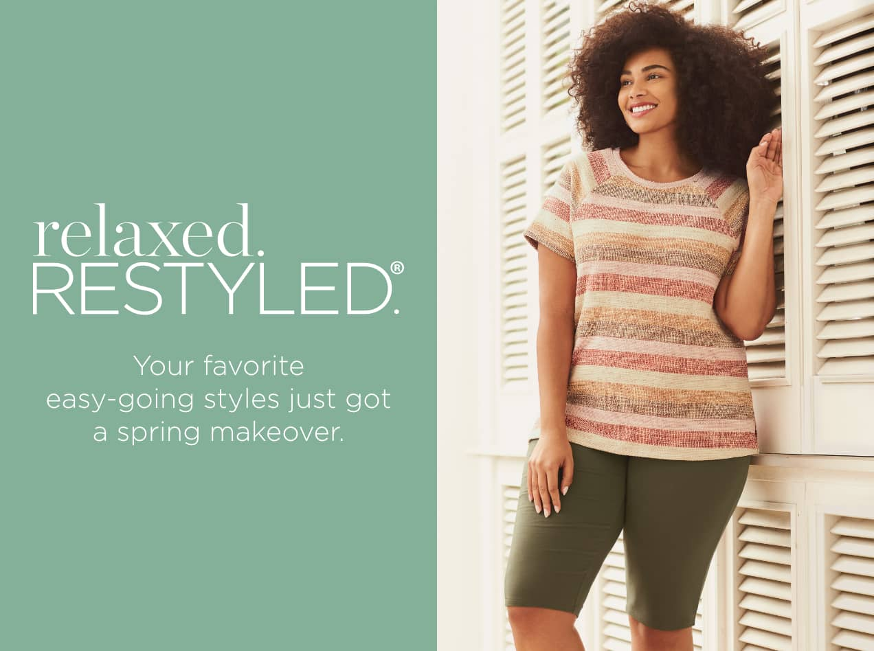Relaxed/Restyled®: Your favorite easy-going styles just got a Spring makeover.