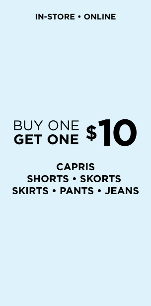 Buy One, Get One $10 Capris, Shorts, Skorts, Skirts, Pants & Jeans. Learn More.