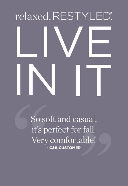 Relaxed. Restyled. Live in it. So soft and casual, it's perfect for fall. Very comfortable! - C and B customer.