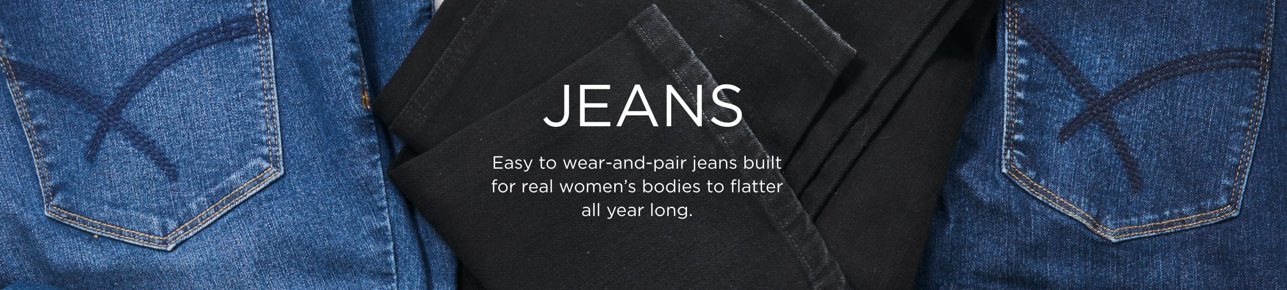 Jeans. Easy to wear-and-pair jeans built for real women's bodies to flatter all year long.