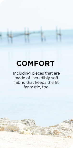 Comfort: Including pieces that are made of incredily soft fabric that keeps the fit fantastic, too.