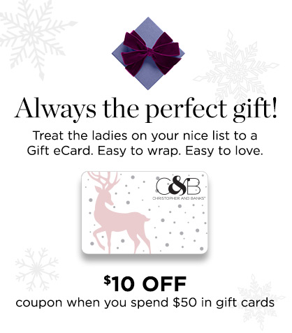 """Always the perfect gift! Treat the ladies on your """"nice"""" list to a Gift e-Card. Easy-to-wrap. Easy-to-love. $10 Off coupon when you spend $50 in gift cards!"""