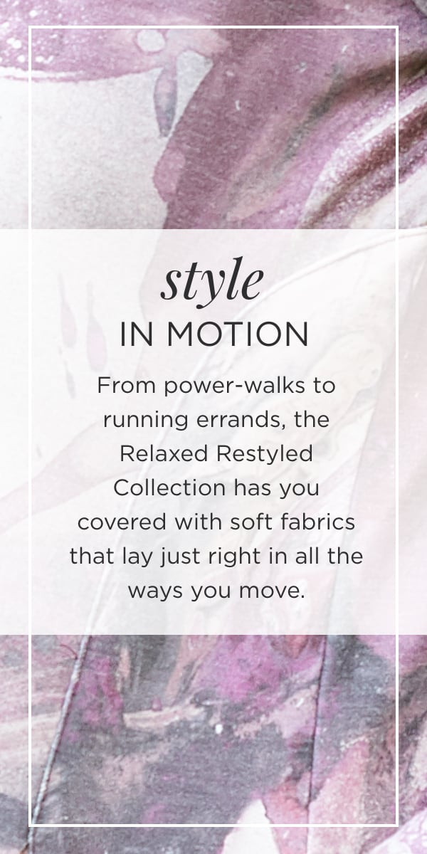 Style In Motion. From power-walks to running errands, the relaxed.RESTYLED.® Collection has you covered with soft fabrics that lay just right in all the ways you move.
