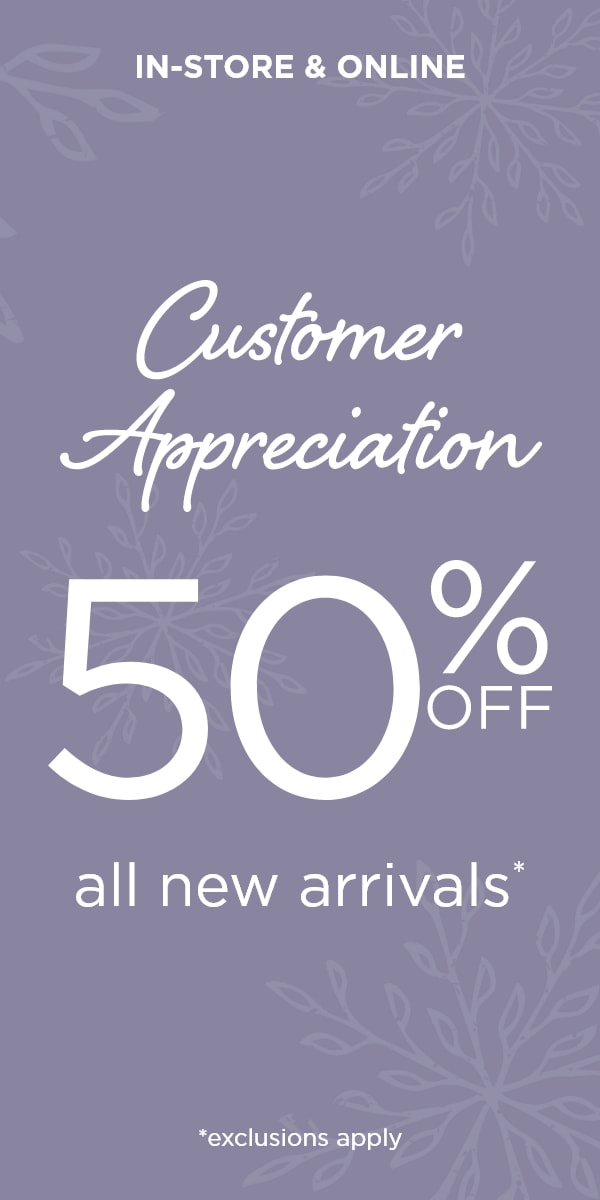 In-Store & Online: Customer Appreciation! Take 50% Off All New Arrivals*! (*Exceptions apply.)