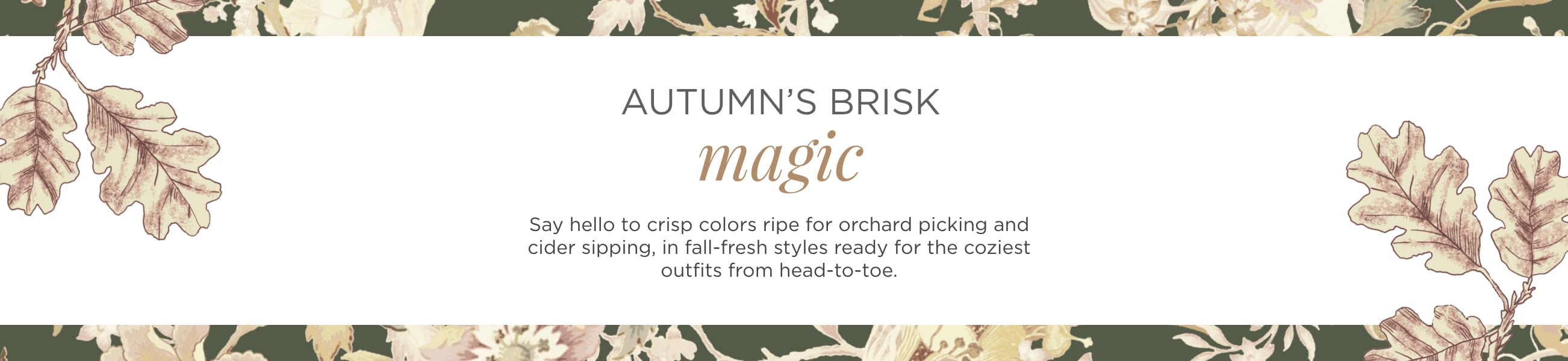 """Autumn's Brisk Magic. Say """"Hello"""" to crisp colors ripe for orchard picking and cider sipping, in fall-fresh styles, ready for the coziest outfits from head-to-toe."""