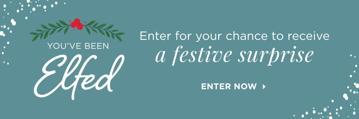 You've Been Elfed! Enter for your chance to receive a festive surprise! Enter Now.