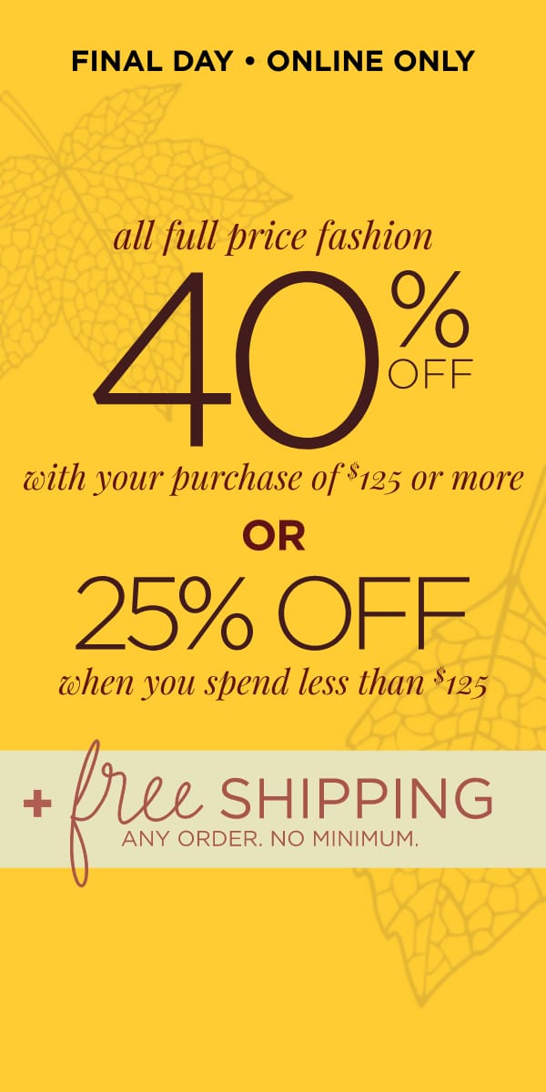 Final Day! 40% off when you spend $125 or more -OR- 25% off when you spend less than $125; + Free Shipping Learn More.