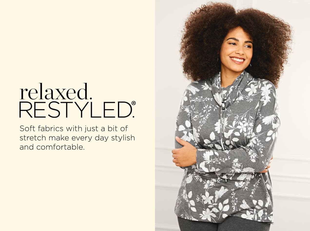 relaxed.Restyled.®. Soft fabrics with just a bit of stretch make every day stylish and comfortable.