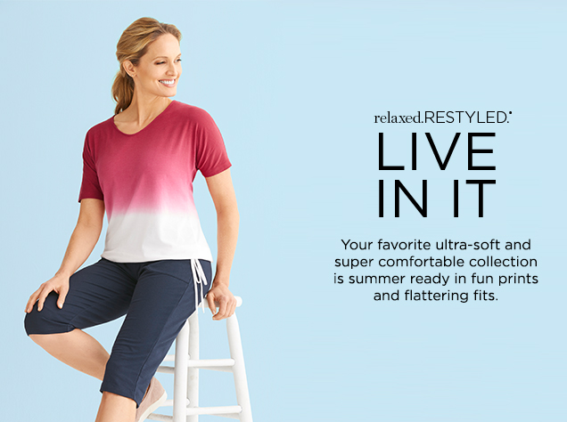 relaxed. RESTYLED.® Live In It. Your favorite ultra-soft and super comfortable collection is summer-ready in fun prints and flattering fits.