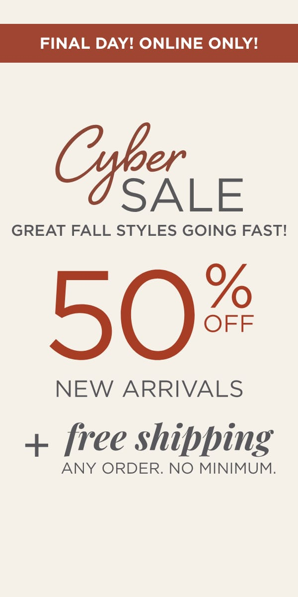 Final Day! Online Only! Cyber Sale: Great Fall Styles Going Fast! 50% Off New Arrivals Plus Free Shipping. Any order. No minimum..