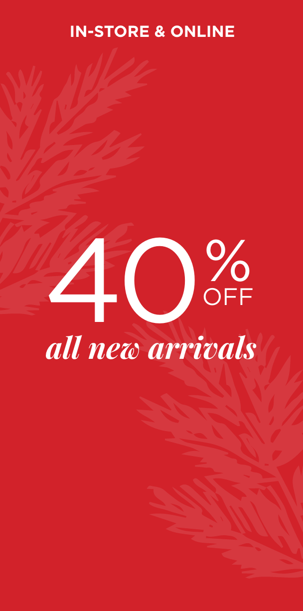 In-Store & Online - 40% Off All New Arrivals. Learn More.