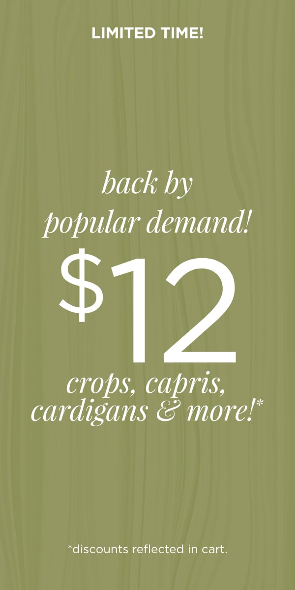 Limited Time! Back by Popular Demand! $12 Crops, Capris, Cardigans, & More! (Discounts reflected in cart.)