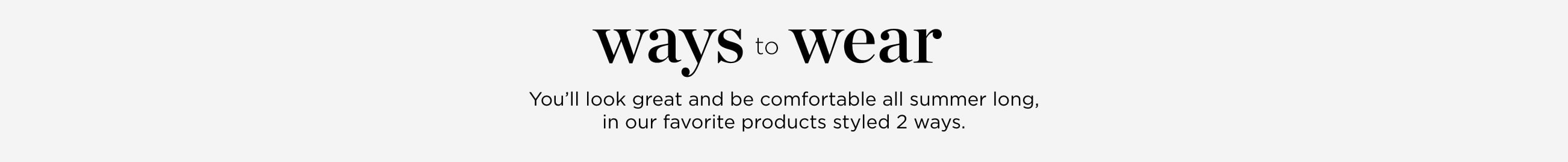 Ways-to-Wear. You'll look great and be comfortable all summer long, in our favorite products styled two ways.