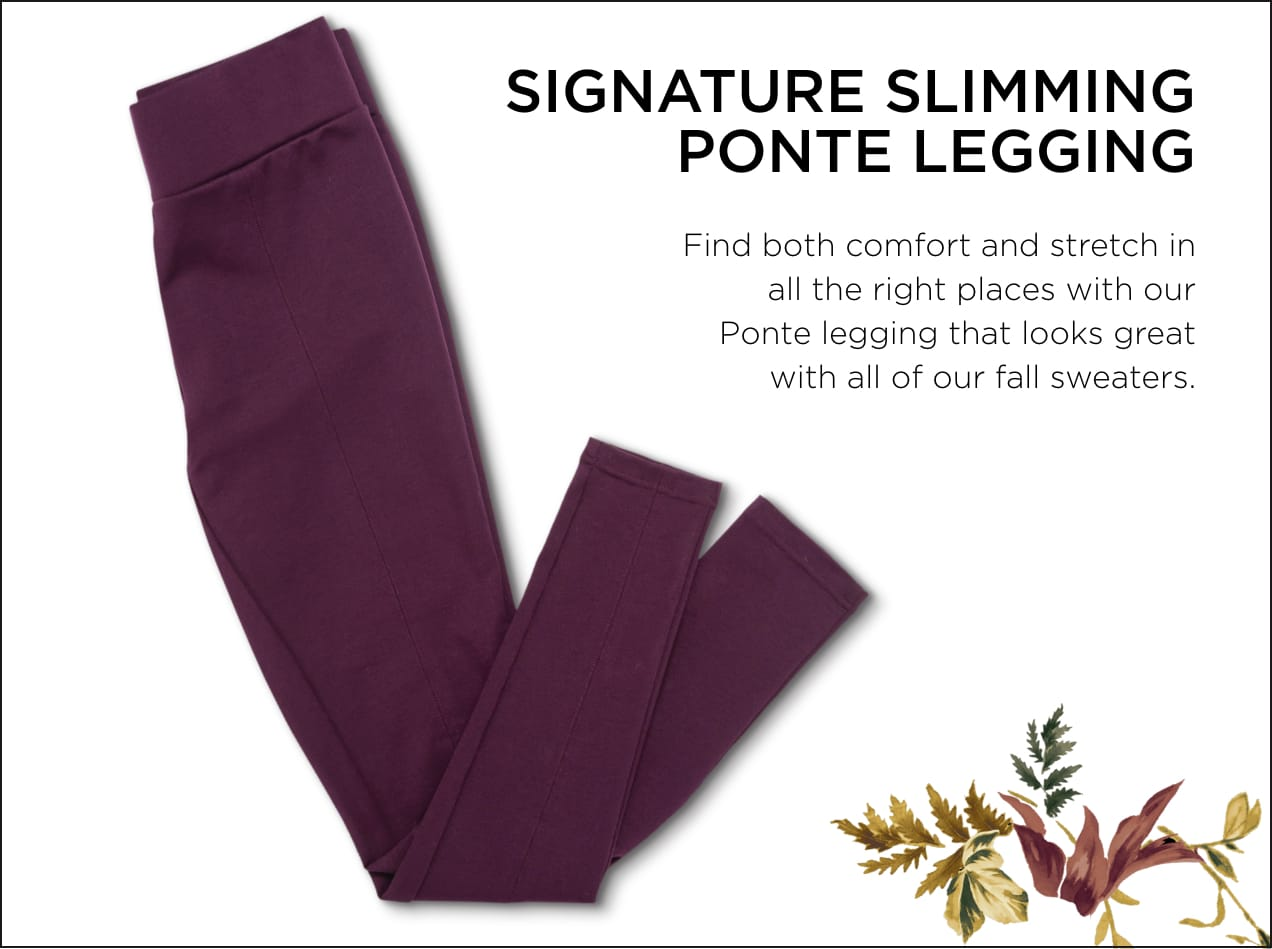 Signature Slimming Ponte Legging: Find both comfort and stretch in all the right places with our Ponte legging that looks great with all of our Fall sweaters.