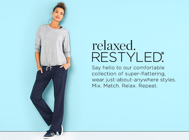 "Relaxed. Restyled.® Say ""Hello"" to our comfortable collection of super-flattering, wear just-about-anywhere styles. Mix. Match. Relax. Repeat."