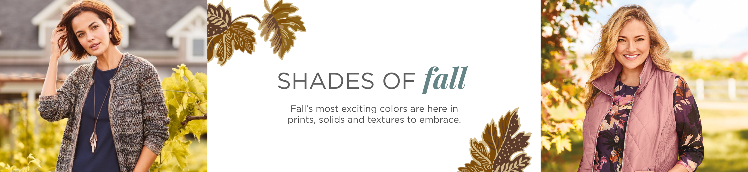 Shades of Fall. Fall's most exciting colors are here in prints, solids, and textures to embrace.