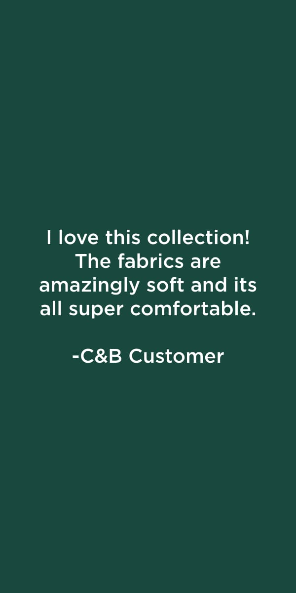 C&B Customer: I love this collection! The fabrics are amazingly soft and its all super comfortable.