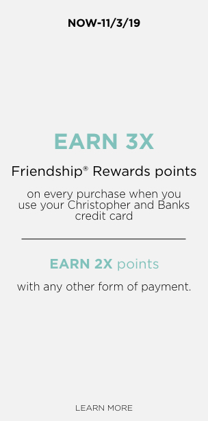 Now - Sun 11/3/19 Friendship Rewards 3X Points When You Use Your Christopher & Banks Credit Card OR 2X Points With Other Forms of Payment. Learn More.