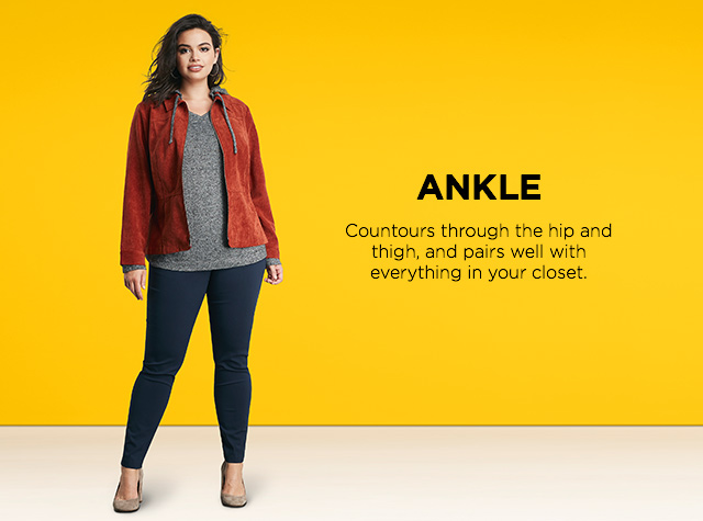Ankle. contours through the hip and thigh, and pairs well with everything in your closet.