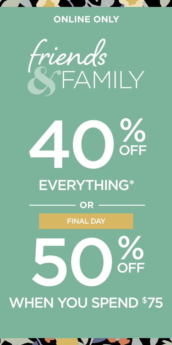 Online Only: Friends & Family: 40% Off Everything* (Exceptions apply) or, Final Day: 50% Off When You Spend $75 or more.