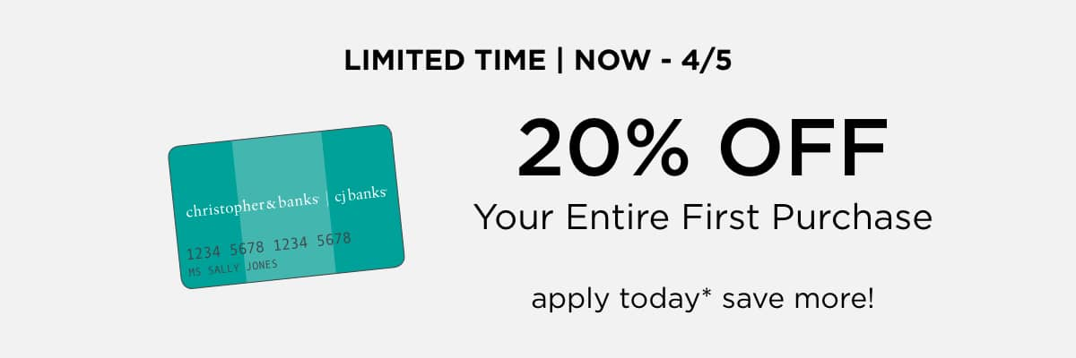 Limited Time • Now through April 5th, 2020! Take 20% Off your entire First Purchase with a new Christopher & Banks Credit Card! Apply Today*, Save More!