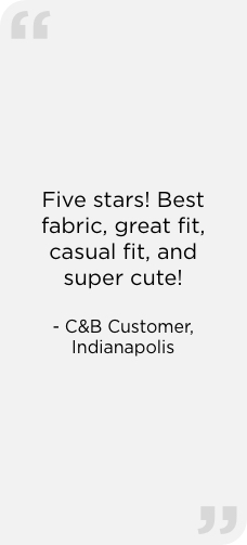 """Five stars! Best fabric, great fit, casual fit, and super cute!"" — C&B Customer, Indianapolis"