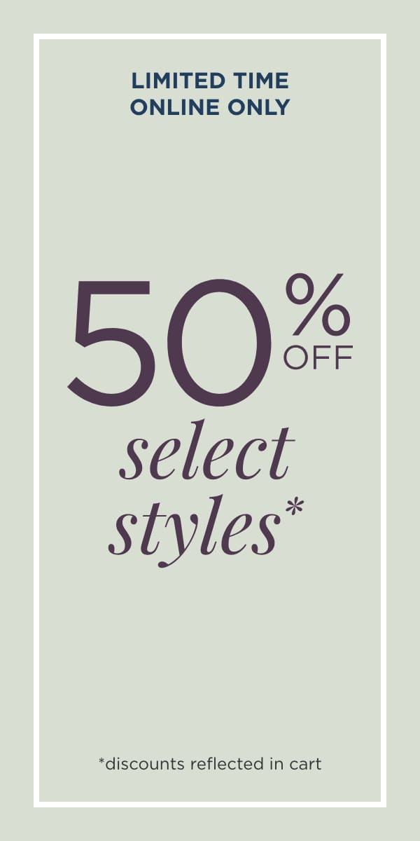 Limited Time Only! Online Only! 50% Off Select Styles! (Discounts reflected in cart.).