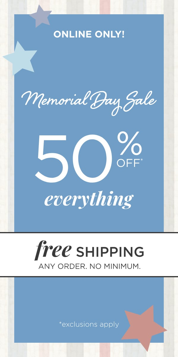 Online Only: Memorial Day Sale! 50% Off* Everything*! (Exclusions apply). Plus: Free Shipping, any order, no minimum!