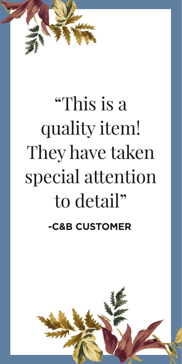 This is a quality item! They have taken special attention to detail. - C&B Customer. Learn More.