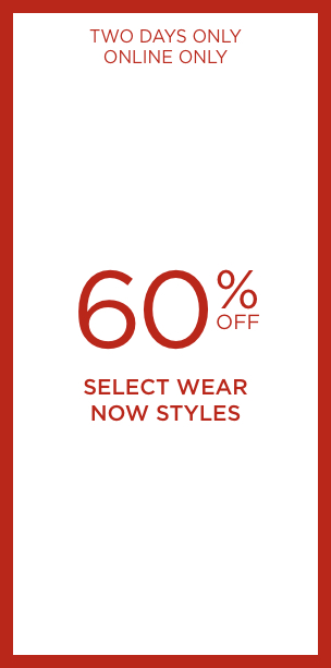 Two Days Only! Online Only! 60% Off Select Wear Now Styles. Learn More.