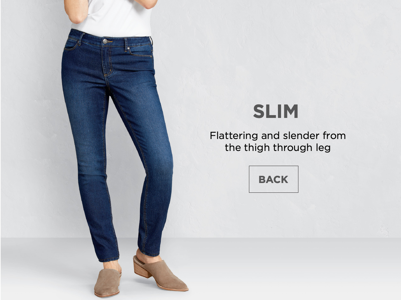 Slim: Flattering and slender from the thigh through the leg.