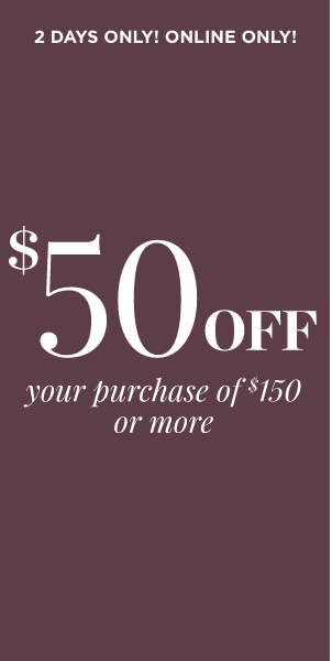 2 Days Only! Online Only! $50 Off Your Purchase of $150 Or More. Learn More.