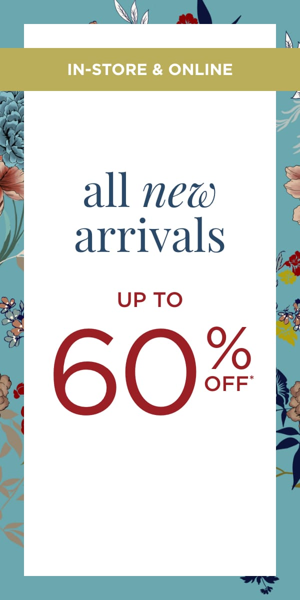 In-Store & Online: All New Arrivals up to 60% Off*!.