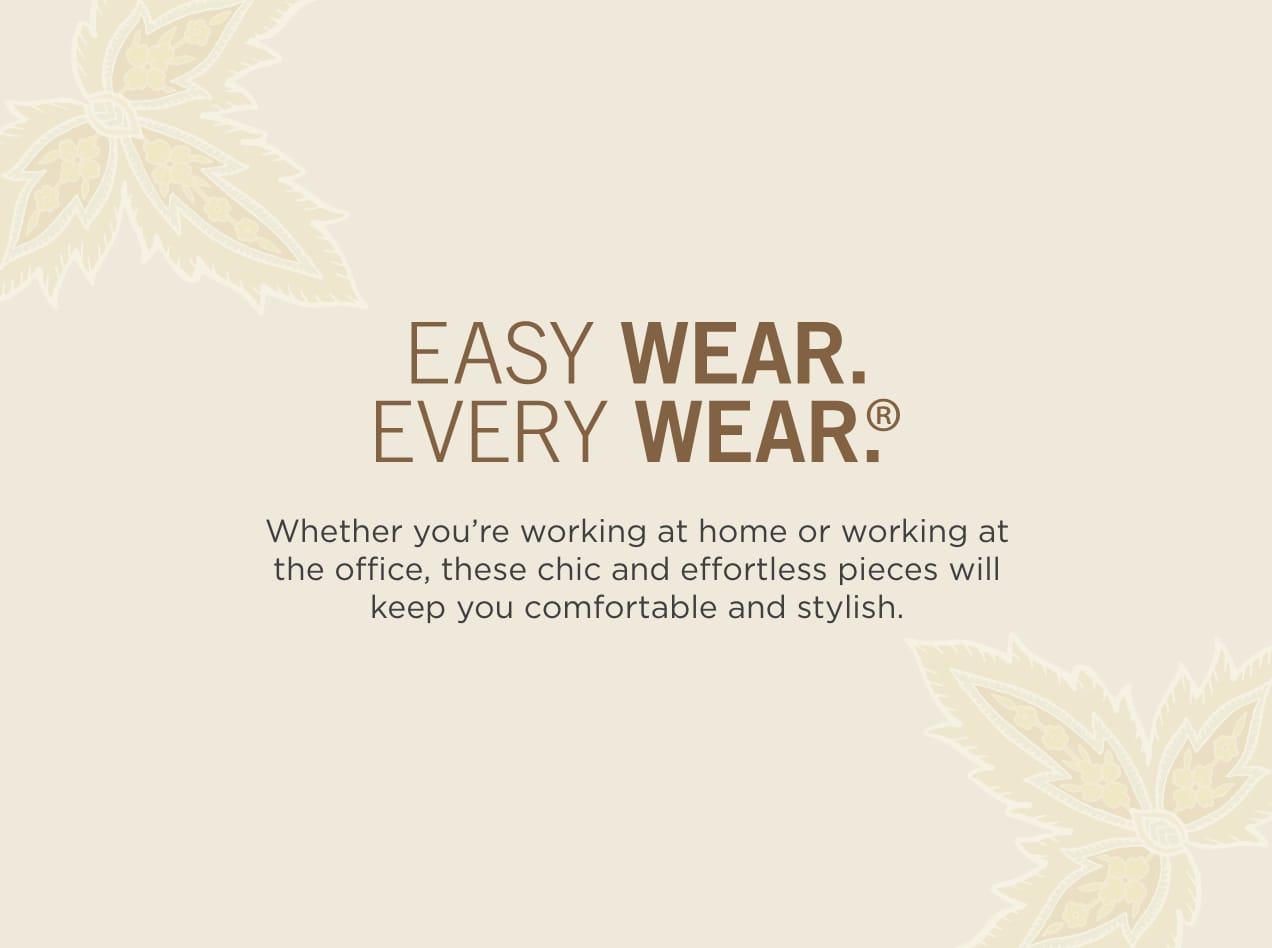 Easy Wear. Every Wear.®.