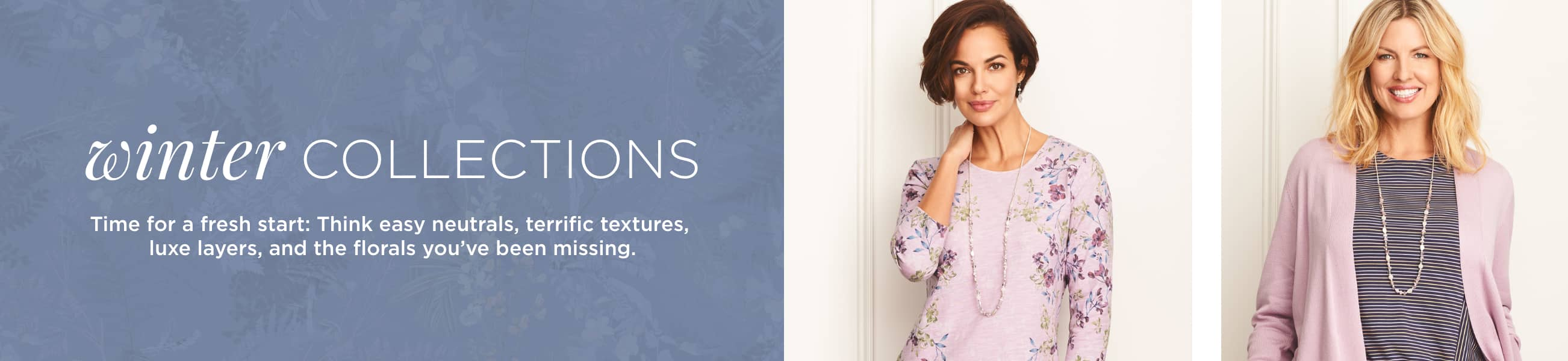 Winter Collections. Time for a fresh start: think easy neutrals, terrific textures, luxe layers, and the florals you've been missing.