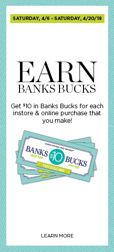 Saturday, April 5th, through Sunday, April 20th, 2019. Earn Banks Bucks! Get $10 in Banks Bucks for each in-store and online purchase that you make! Learn More.