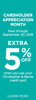 Cardholder Appreciation Month: Now through September 30th, 2018, take an EXTRA 5% Off of your order when you use your Christopher & Banks credit card! Learn More.