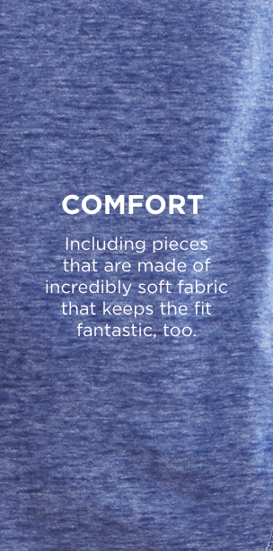 Comfort: Including pieces that are made of incredibly soft fabric that keeps the fit fantastic, too.
