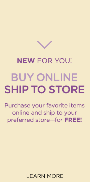 New For You! Buy Online, Ship To Store: Purchase your favorite items online and ship to your preferred store — for FREE! Learn More.