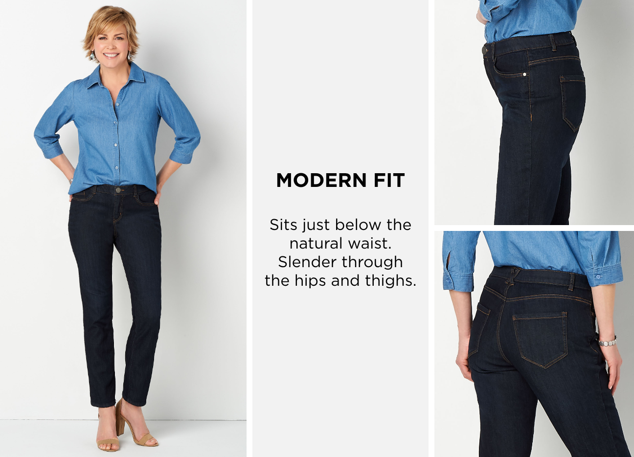Modern Fit. Sits just below the natural waist. Slender through the hips and thighs.