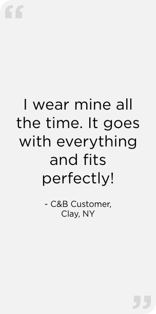 """I wear mine all the time. It goes with everything and fits perfectly!"" — C&B Customer, Clay, NY"