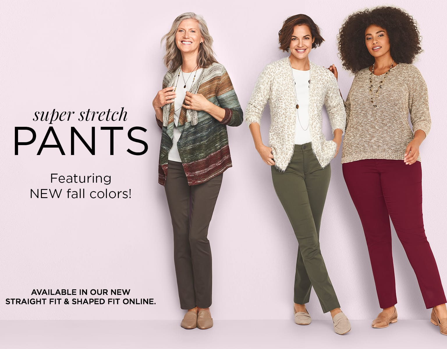 Super Stretch Pants Featuring NEW Fall Colors! Available In Our New Straight Fit $ Shaped Fit Online.